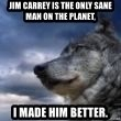 wolf banderson - jim carrey is the only sane man on the planet, i made him better.
