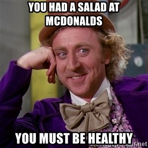 Willy Wonka - you had a salad at mcdonalds you must be healthy