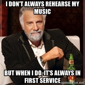 Dos Equis Man - I don't always rehearse my music but when I do, it's always in first service