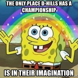 Bob esponja imaginacion - THE only place d-hills has a championship is in their imagination