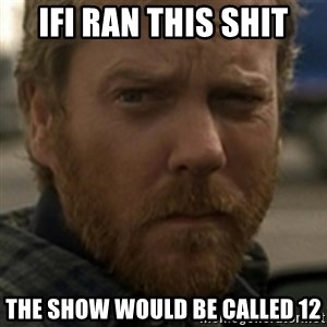 Jack Bauer - Ifi ran this shit the show would be called 12