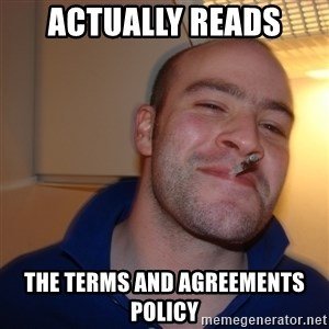 Good Guy Greg - actually reads the terms and agreements policy