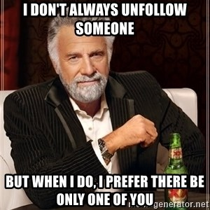 The Most Interesting Man In The World - i don't always unfollow someone but when i do, i prefer there be only one of you
