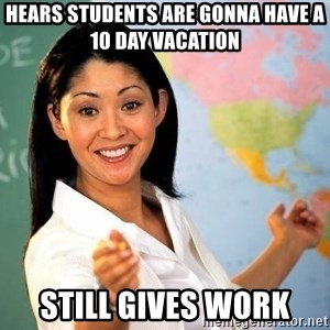 Unhelpful High School Teacher - hears Students are gonna have a 10 day vacation still gives work
