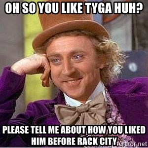 Willy Wonka - oh so you like tyga huh? please tell me about how you liked him before rack city