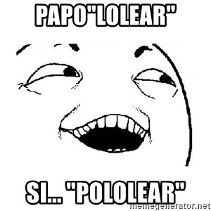 "Yeah sure - Papo""lolear"" Si... ""pololear"""