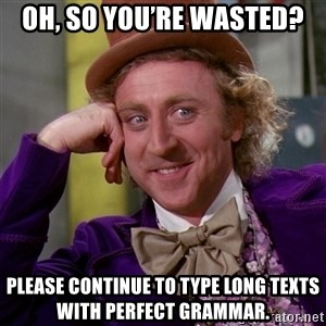 Willy Wonka - Oh, so you're wasted? Please continue to type long texts with perfect grammar.