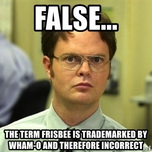 Dwight Meme - False... The term frisbee is trademarked by wham-o and therefore incorrect