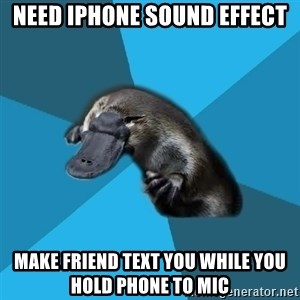 Podfic Platypus - need iphone sound effect make friend text you while you hold phone to mic