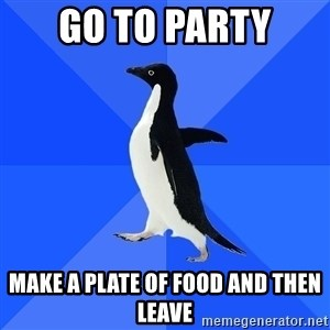 Socially Awkward Penguin - go to party make a plate of food and then leave