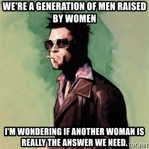 Tyler Durden 2 - We're a generation of men raised by women I'm wondering if another woman is really the answer we need.