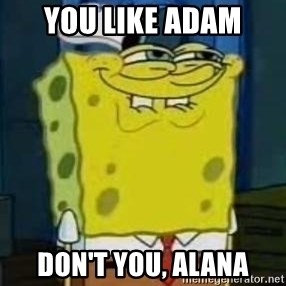I Heard You Like Krabby Patties - You like adam don't you, Alana