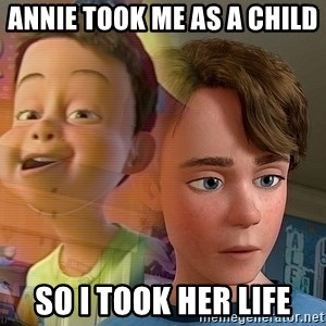 PTSD Andy - Annie took me as a child  So i took her Life