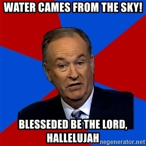 Bill O'Reilly Proves God - water cames from the sky! Blesseded be the lord, hallelujah