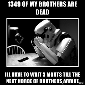 Sad Trooper - 1349 of my brothers are dead ill have to wait 3 monts till the next horde of brothers arrive