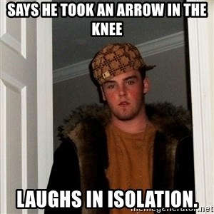 Scumbag Steve - says he took an arrow in the knee laughs in isolation.
