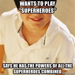 "Annoying Childhood Friend - wants to play ""superheroes"" says he has the powers of all the superheroes combined"