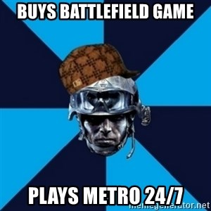 Scumbag Battlefield 3 Guy - Buys battlefield game plays metro 24/7