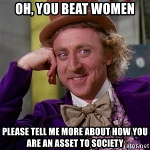 Willy Wonka - Oh, you beat women Please tell me more about how you are an asset to society
