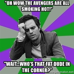 """Forever Alone Bruce - """"Oh wow the avengers are all smoking hot!"""" """"Wait...who's that fat dude in the corner?"""""""