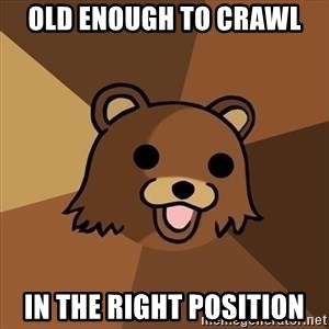 Pedobear - OLD ENOUGH TO CRAWL IN THE RIGHT POSITION