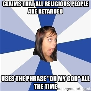 """Annoying Facebook Girl - Claims that all Religious people are retarded Uses the phrase """"Oh my god"""" all the time"""