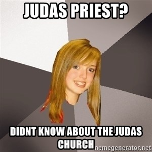 Musically Oblivious 8th Grader - Judas priest? didnt know about the judas church