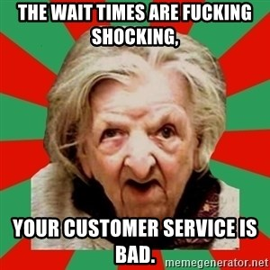 Crazy Old Lady - the wait times are fucking shocking,  your customer service is bad.