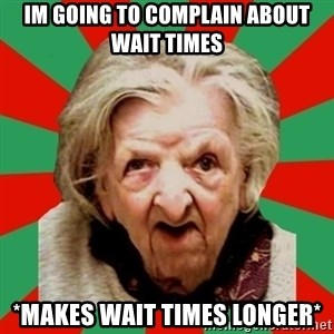 Crazy Old Lady - im going to complain about wait times *makes wait times longer*