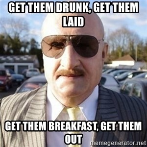 Terry Tibbs - get them drunk, get them laid get them breakfast, get them out