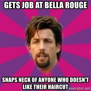 zohan - gets job at bella rouge snaps neck of anyone who doesn't like their haircut
