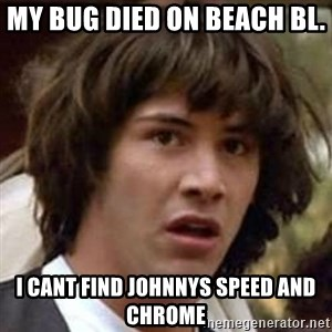 Conspiracy Keanu - my bug died on beach bl.  i cant find johnnys speed and chrome