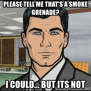 Archer - please tell me that's a smoke GRENADE?  i could... but its not