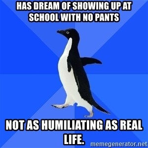 Socially Awkward Penguin - Has dream of showing up at school with no pants Not as humiliating as real life.