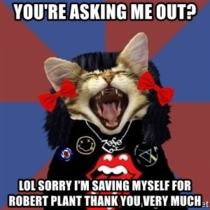 Rock fangirl kitty - You're asking me out? LOL sorry i'm saving myself for Robert PLant thank you very much