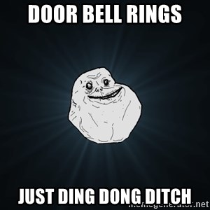 Forever Alone - door bell rings just ding dong ditch