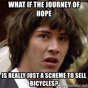 Conspiracy Keanu - WHAT IF THE JOURNEY OF HOPE  IS REALLY JUST A SCHEME TO SELL BICYCLES?