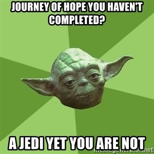 Advice Yoda Gives - JOURNEY OF HOPE YOU HAVEN'T COMPLETED? A JEDI YET YOU ARE NOT