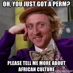 Willy Wonka - oh, you just got a perm? please tell me more about african culture