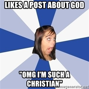 "Annoying Facebook Girl - likes a post about god ""omg i'm such a christian"""