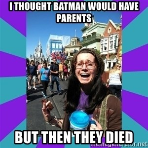 but then they died - i thought batman would have parents but then they died