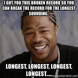 xzibit-yo-dawg - I got you this broken record so you can break the record for the longest sounding.. longest, longest, longest, longest.....