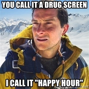 """Bear Grylls Loneliness - you call it a drug screen i call it """"happy hour"""""""
