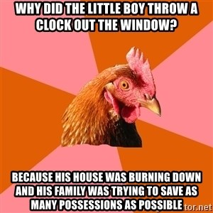 Anti Joke Chicken - WHY DID THE LITTLE BOY THROW A CLOCK OUT THE WINDOW? BECAUSE HIS HOUSE WAS BURNING DOWN AND HIS FAMILY WAS TRYING TO SAVE AS MANY POSSESSIONS AS POSSIBLE
