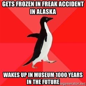 Socially Awesome Penguin - gets frozen in freak accident in alaska wakes up in museum 1000 years in the future