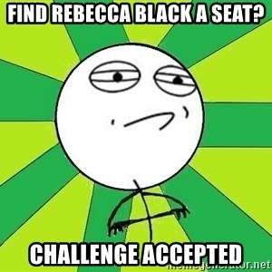 Challenge Accepted 2 - find rebecca black a seat? challenge accepted