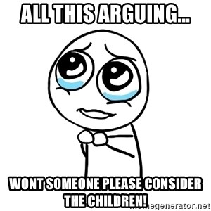 pleaseguy  - All this arguing... wont someone please consider the children!