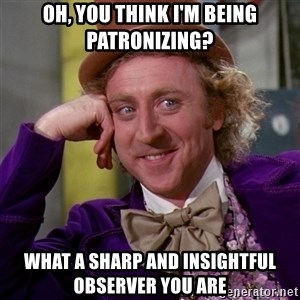 Willy Wonka - Oh, you think I'm being patronizing? what a sharp and insightful observer you are