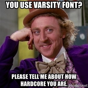 Willy Wonka - you use varsity font? please tell me about how hardcore you are.