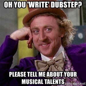 Willy Wonka - Oh you 'write' dubstep? please Tell me about your musical talents
